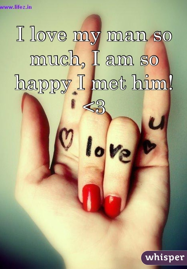 I love my man so much, I am so happy I met him! <3