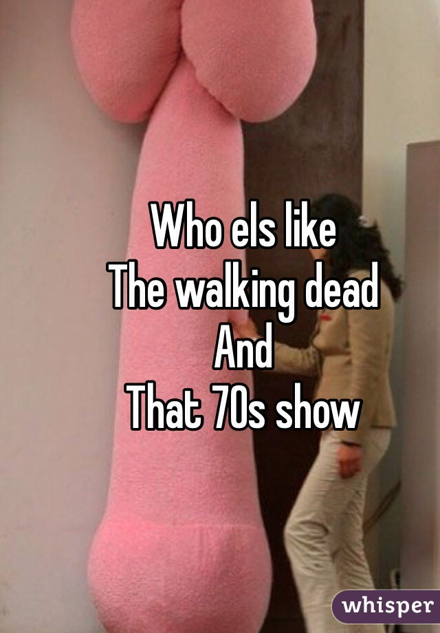 Who els like The walking dead And That 70s show