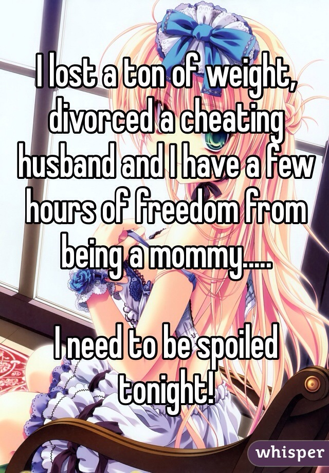 I lost a ton of weight, divorced a cheating husband and I have a few hours of freedom from being a mommy.....  I need to be spoiled tonight!