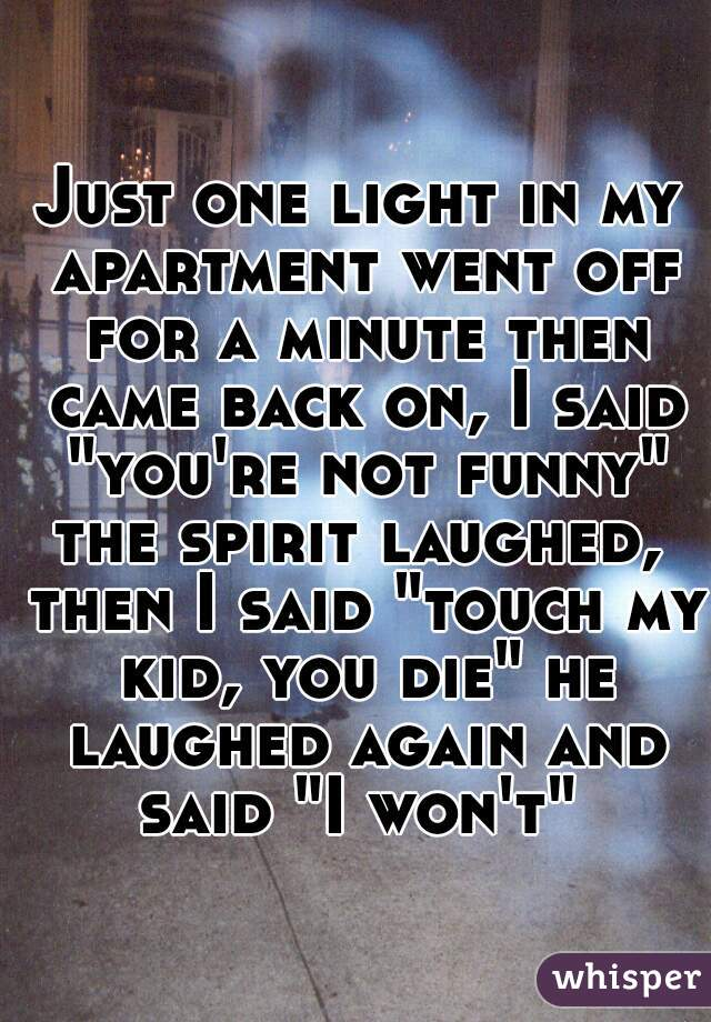 """Just one light in my apartment went off for a minute then came back on, I said """"you're not funny"""" the spirit laughed,  then I said """"touch my kid, you die"""" he laughed again and said """"I won't"""""""