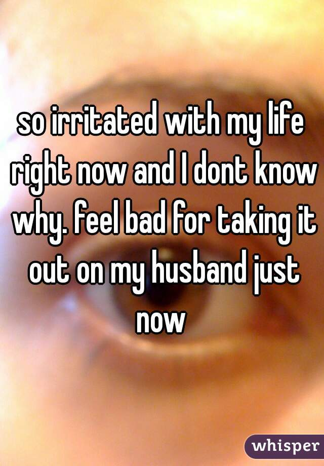 so irritated with my life right now and I dont know why. feel bad for taking it out on my husband just now