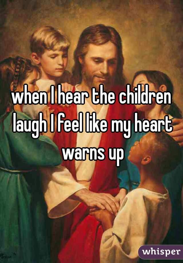 when I hear the children laugh I feel like my heart warns up
