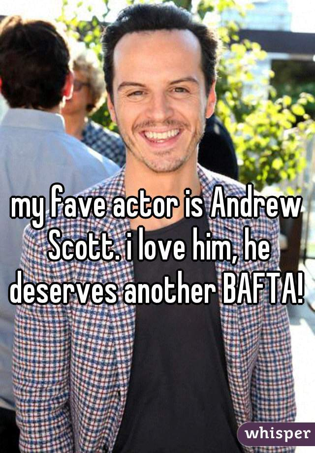 my fave actor is Andrew Scott. i love him, he deserves another BAFTA!