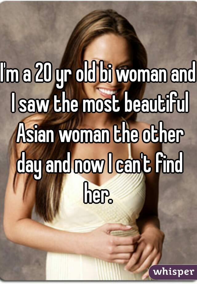 I'm a 20 yr old bi woman and I saw the most beautiful Asian woman the other day and now I can't find her.