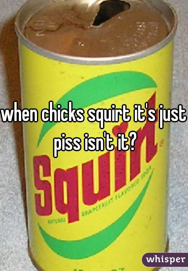 when chicks squirt it's just piss isn't it?