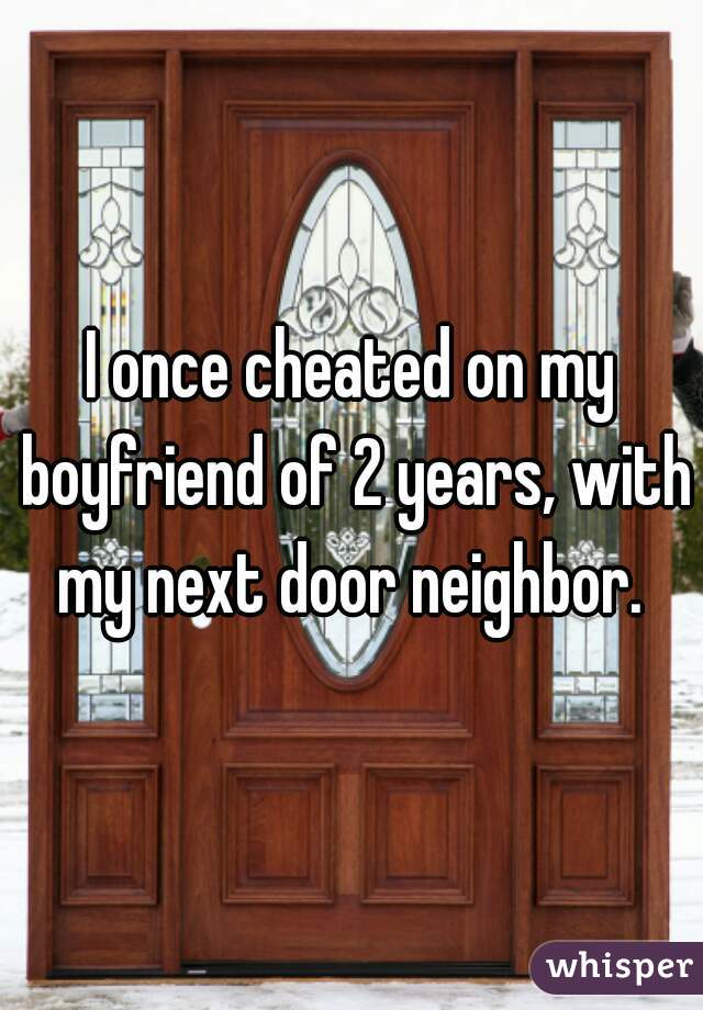 I once cheated on my boyfriend of 2 years, with my next door neighbor.