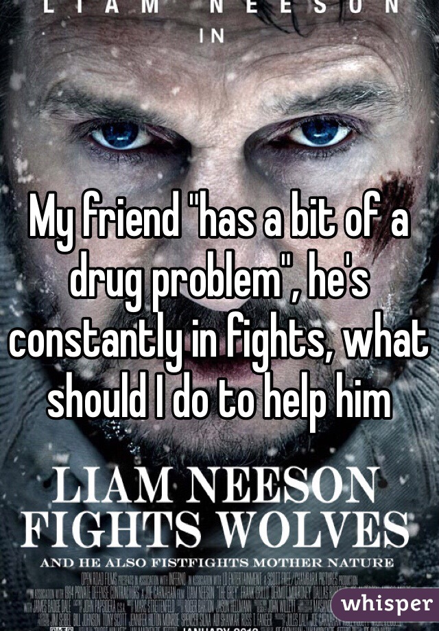 """My friend """"has a bit of a drug problem"""", he's constantly in fights, what should I do to help him"""