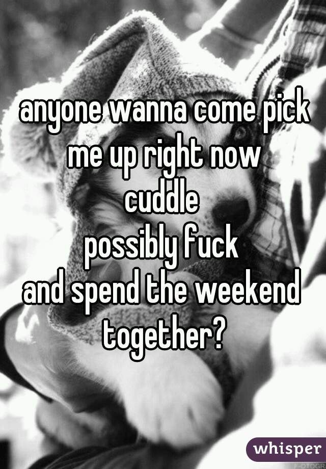 anyone wanna come pick me up right now cuddle possibly fuck and spend the weekend together?