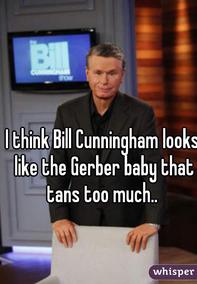 I think Bill Cunningham looks like the Gerber baby that tans too much..