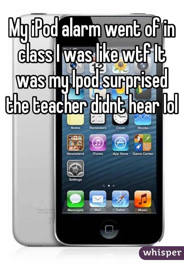 My iPod alarm went of in class I was like wtf It was my Ipod surprised the teacher didnt hear lol