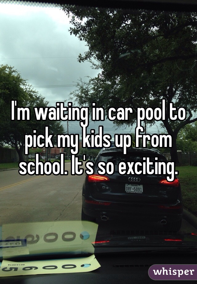 I'm waiting in car pool to pick my kids up from school. It's so exciting.