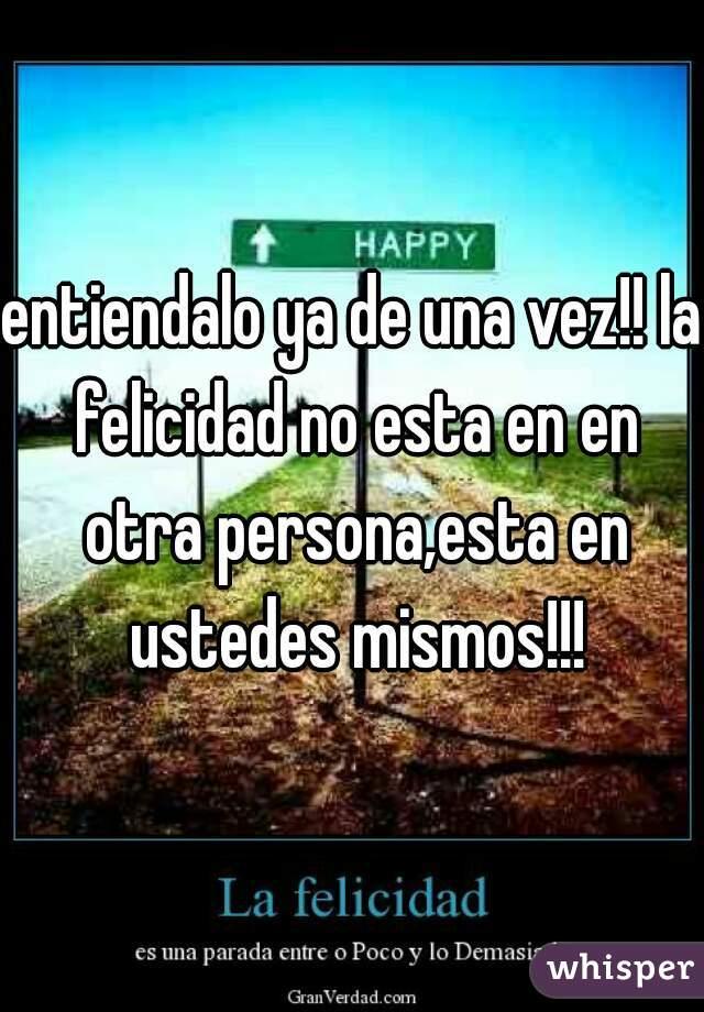 entiendalo ya de una vez!! la felicidad no esta en en otra persona,esta en ustedes mismos!!!