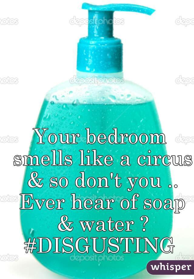 Your bedroom smells like a circus & so don't you .. Ever hear of soap & water ? #DISGUSTING