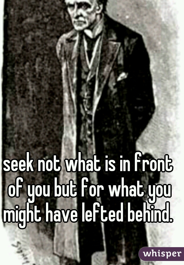 seek not what is in front of you but for what you might have lefted behind.