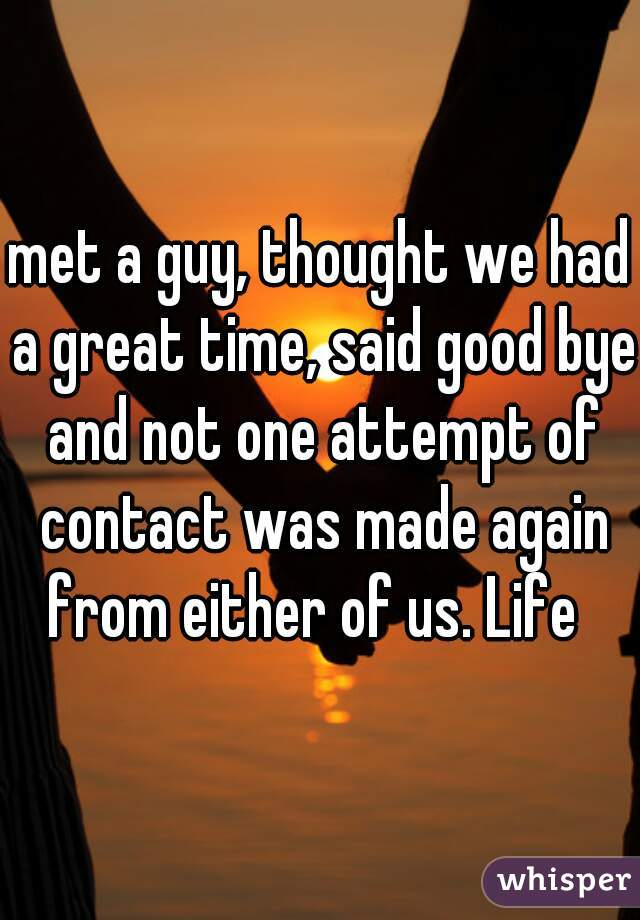 met a guy, thought we had a great time, said good bye and not one attempt of contact was made again from either of us. Life
