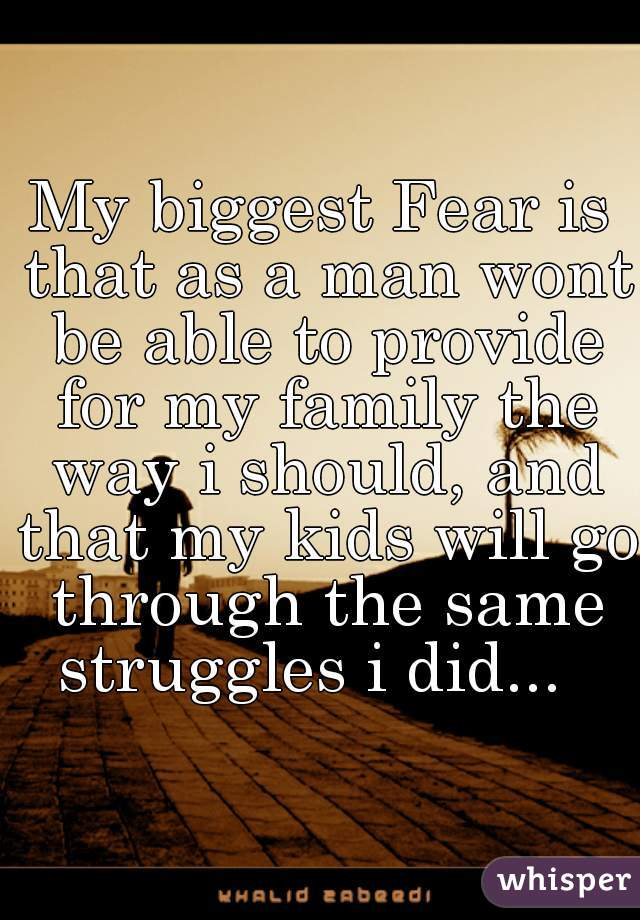 My biggest Fear is that as a man wont be able to provide for my family the way i should, and that my kids will go through the same struggles i did...