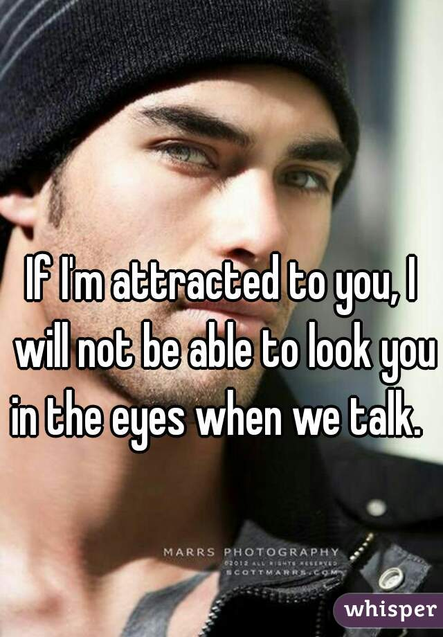 If I'm attracted to you, I will not be able to look you in the eyes when we talk.