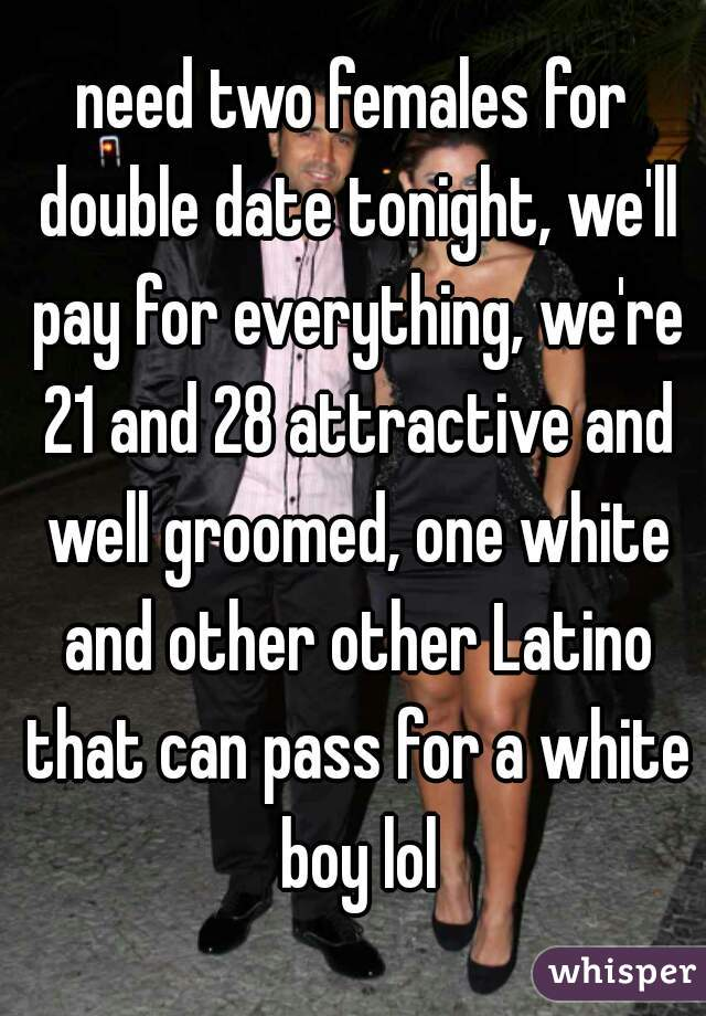 need two females for double date tonight, we'll pay for everything, we're 21 and 28 attractive and well groomed, one white and other other Latino that can pass for a white boy lol