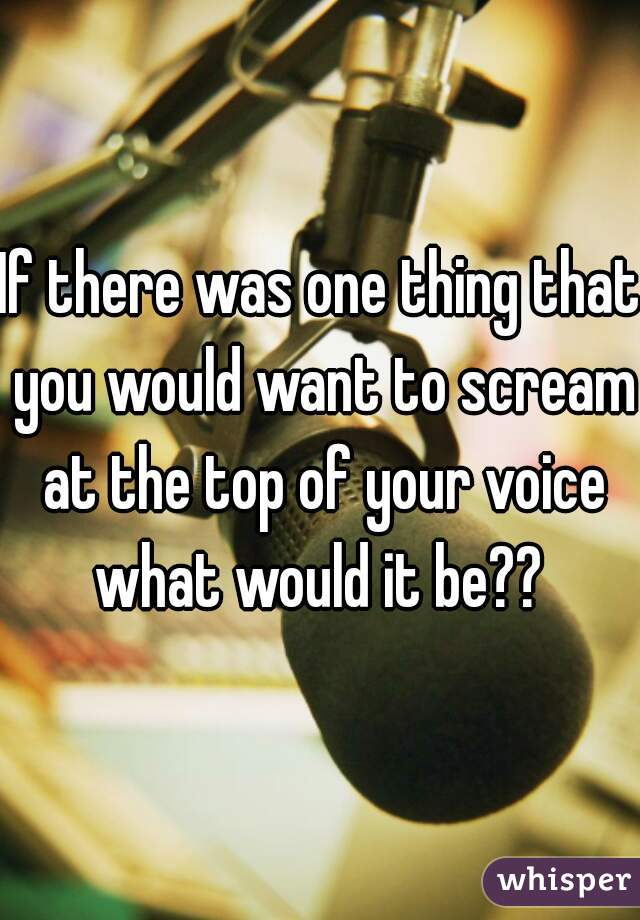 If there was one thing that you would want to scream at the top of your voice what would it be??