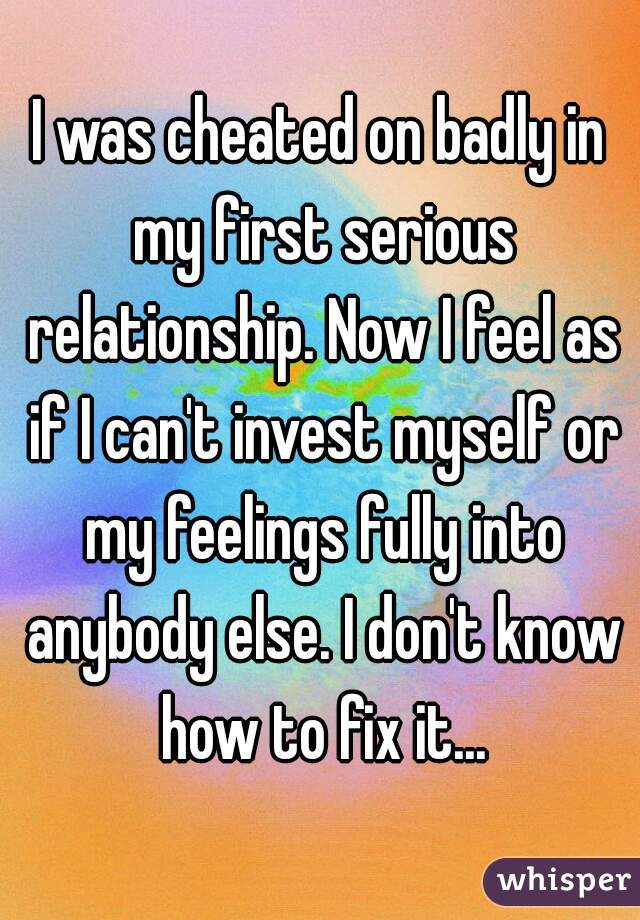 I was cheated on badly in my first serious relationship. Now I feel as if I can't invest myself or my feelings fully into anybody else. I don't know how to fix it...