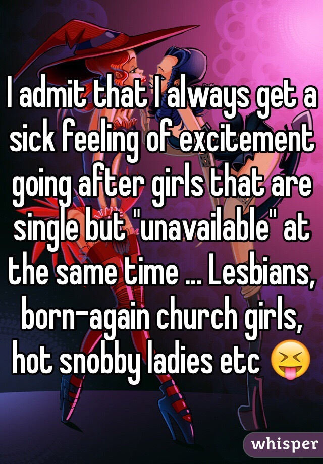 """I admit that I always get a sick feeling of excitement going after girls that are single but """"unavailable"""" at the same time ... Lesbians, born-again church girls, hot snobby ladies etc 😝"""