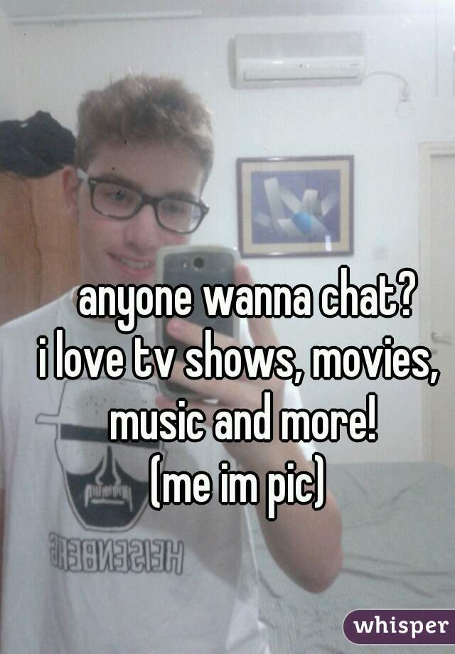 anyone wanna chat? i love tv shows, movies, music and more! (me im pic)