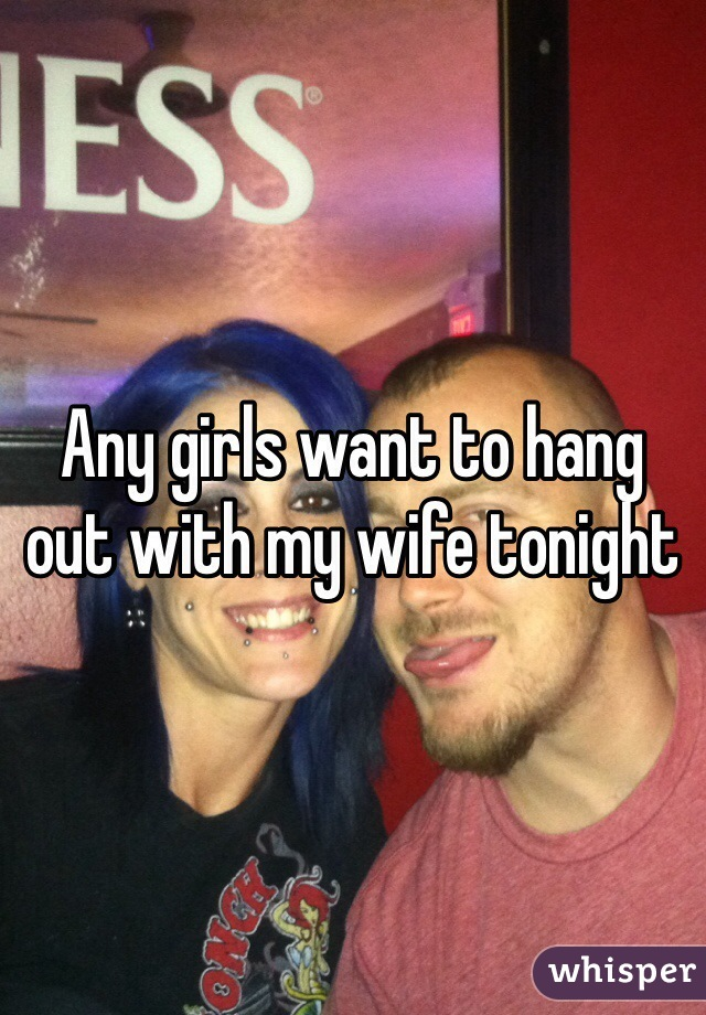 Any girls want to hang out with my wife tonight