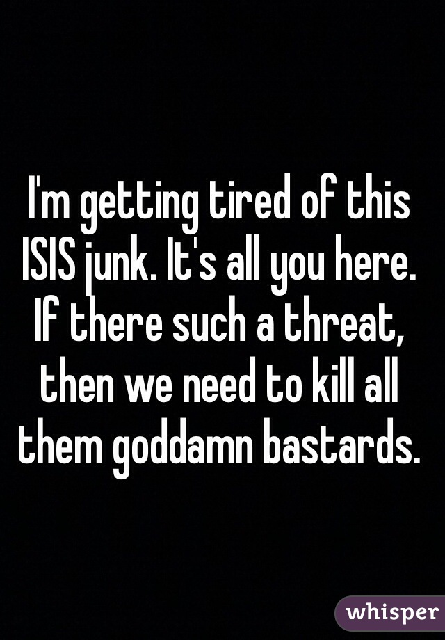 I'm getting tired of this ISIS junk. It's all you here. If there such a threat, then we need to kill all them goddamn bastards.