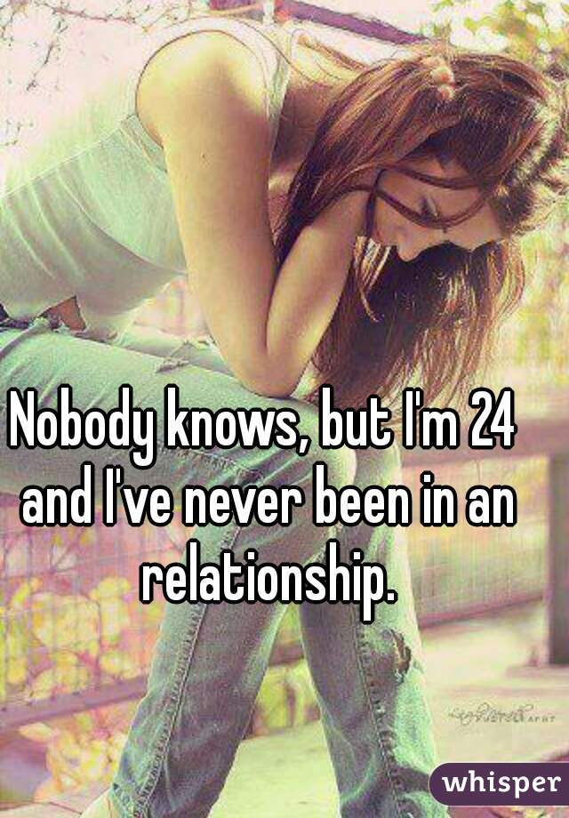 Nobody knows, but I'm 24 and I've never been in an relationship.
