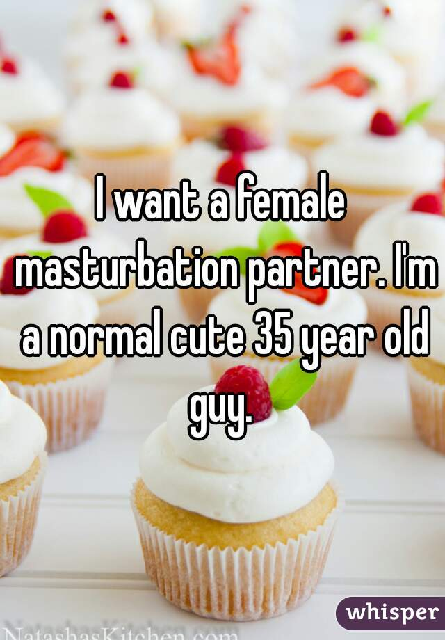 I want a female masturbation partner. I'm a normal cute 35 year old guy.