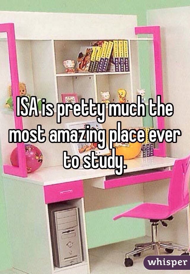 ISA is pretty much the most amazing place ever to study.