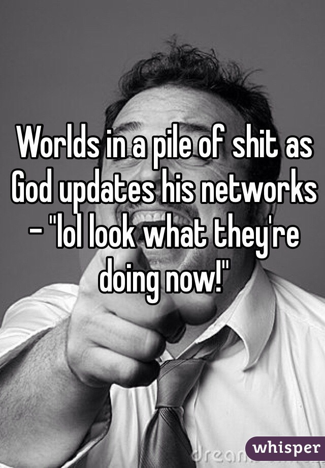 """Worlds in a pile of shit as God updates his networks - """"lol look what they're doing now!"""""""