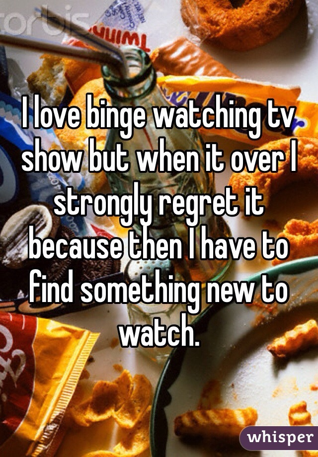 I love binge watching tv show but when it over I strongly regret it because then I have to find something new to watch.