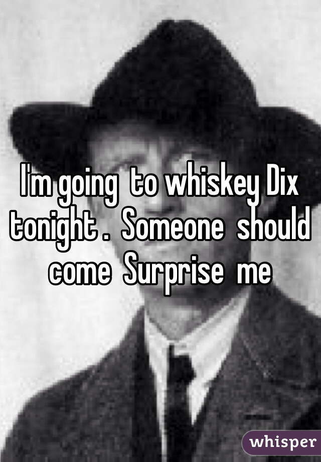 I'm going  to whiskey Dix tonight .  Someone  should  come  Surprise  me