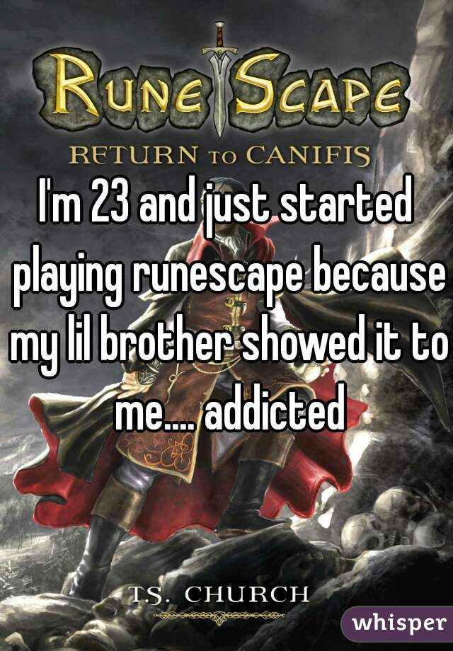 I'm 23 and just started playing runescape because my lil brother showed it to me.... addicted
