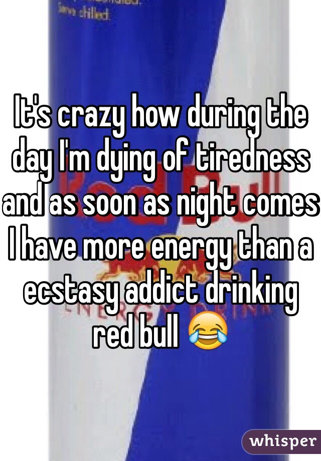 It's crazy how during the day I'm dying of tiredness and as soon as night comes I have more energy than a ecstasy addict drinking red bull 😂