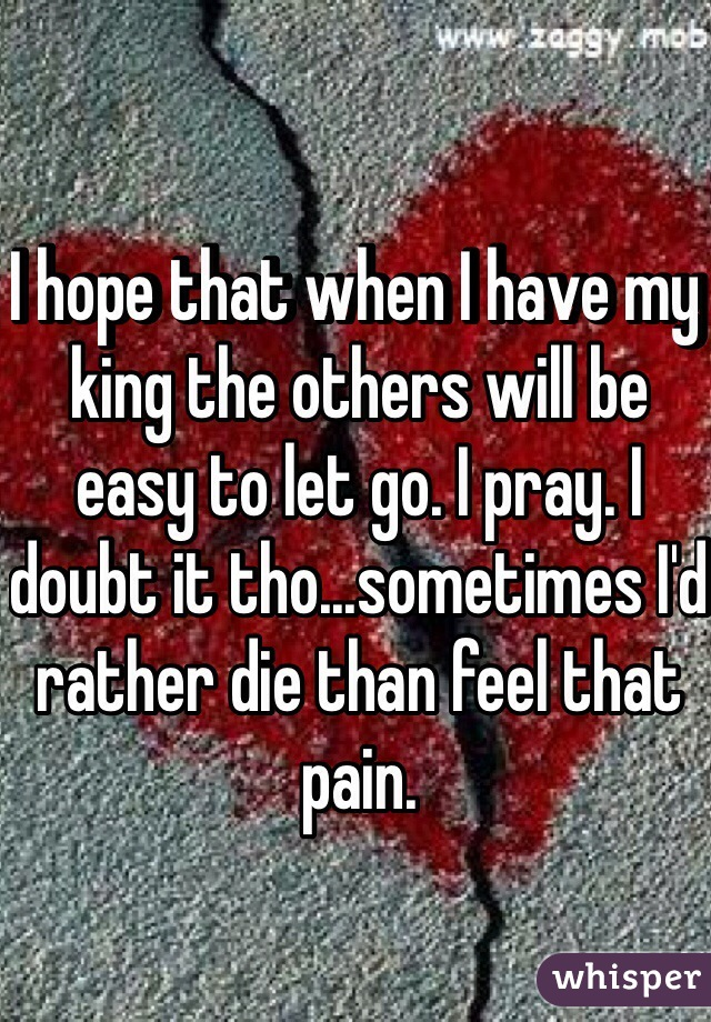 I hope that when I have my king the others will be easy to let go. I pray. I doubt it tho...sometimes I'd rather die than feel that pain.