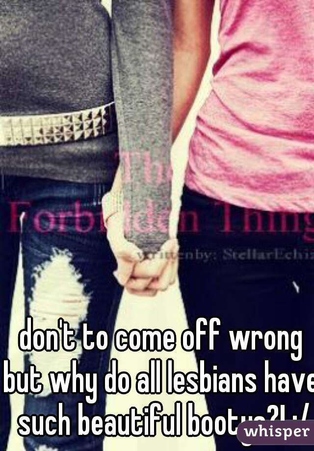 don't to come off wrong  but why do all lesbians have such beautiful bootys?! :/