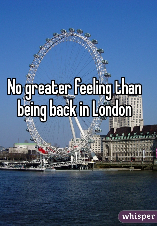 No greater feeling than being back in London