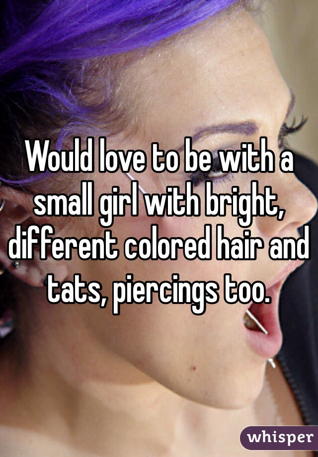 Would love to be with a small girl with bright, different colored hair and tats, piercings too.