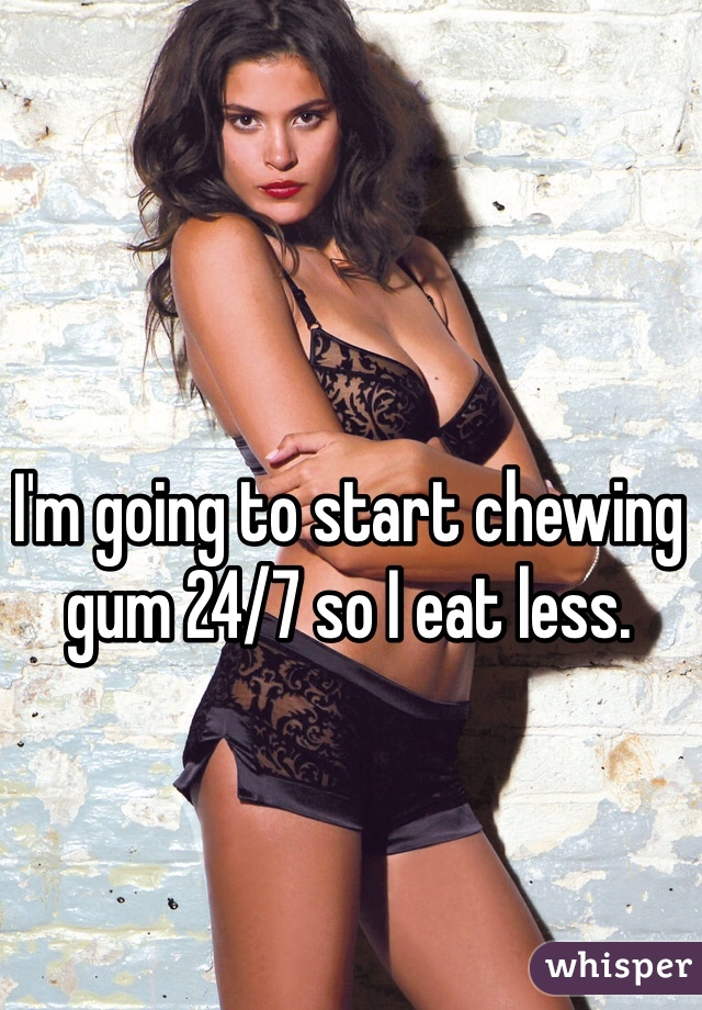 I'm going to start chewing gum 24/7 so I eat less.