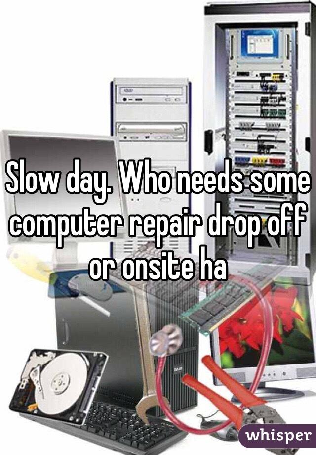 Slow day. Who needs some computer repair drop off or onsite ha
