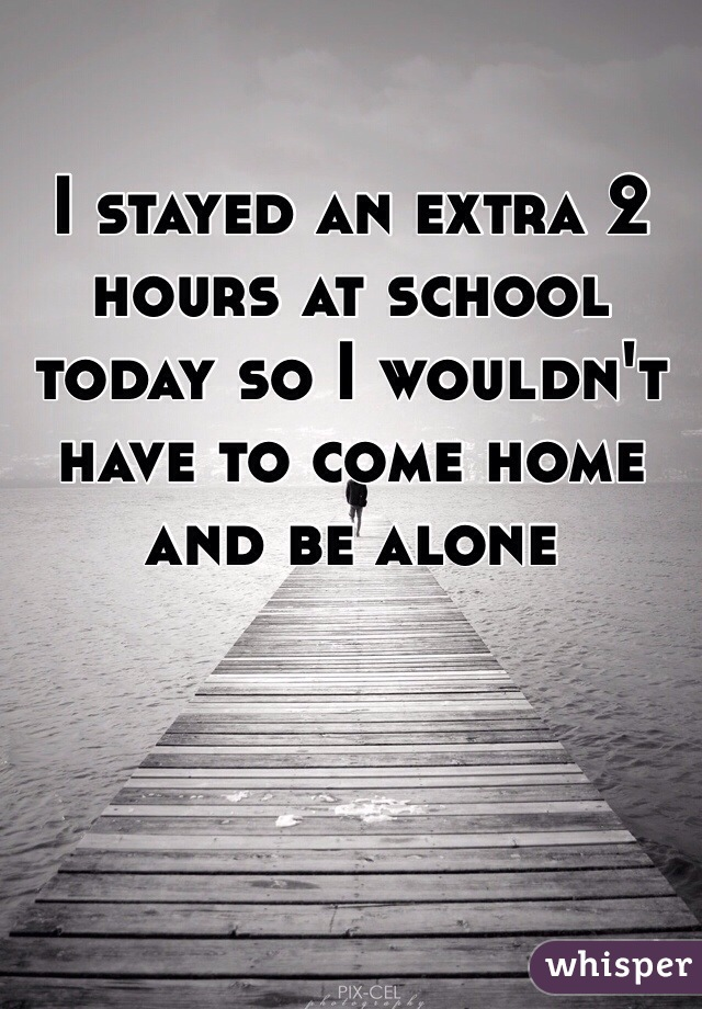 I stayed an extra 2 hours at school today so I wouldn't have to come home and be alone