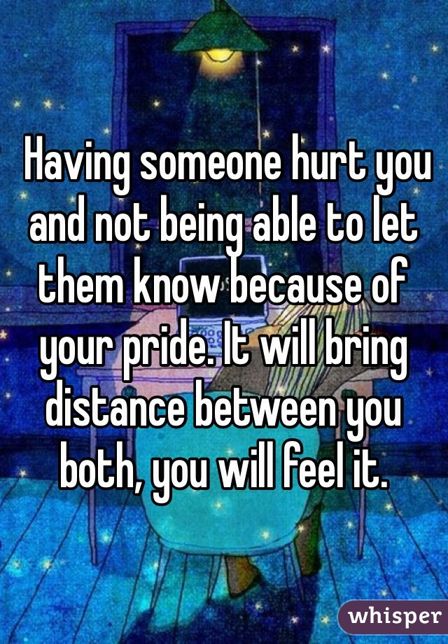 Having someone hurt you and not being able to let them know because of your pride. It will bring distance between you both, you will feel it.