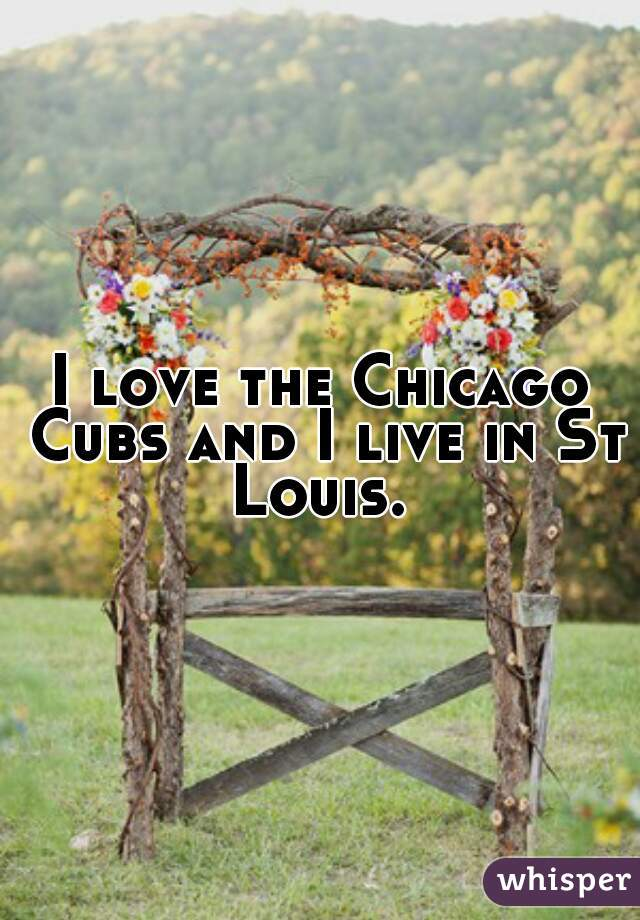 I love the Chicago Cubs and I live in St Louis.