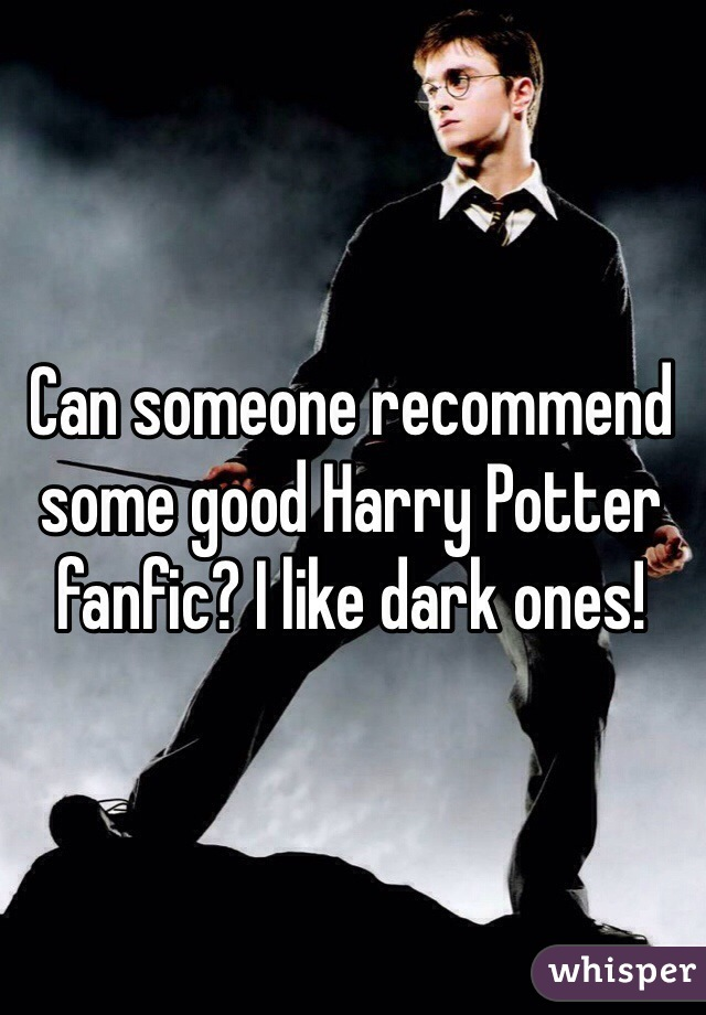Can someone recommend some good Harry Potter fanfic? I like dark ones!