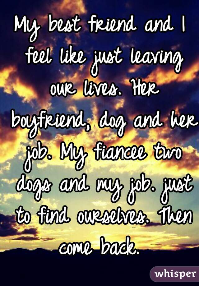 My best friend and I feel like just leaving our lives. Her boyfriend, dog and her job. My fiancee two dogs and my job. just to find ourselves. Then come back.