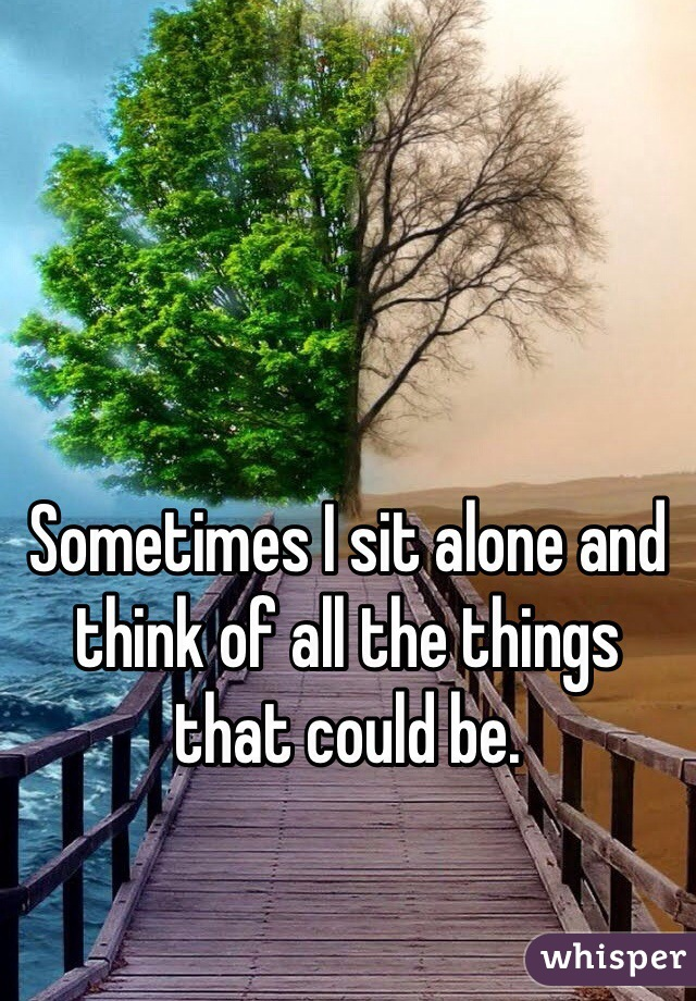 Sometimes I sit alone and think of all the things that could be.