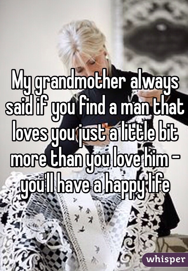 My grandmother always said if you find a man that loves you just a little bit more than you love him - you'll have a happy life