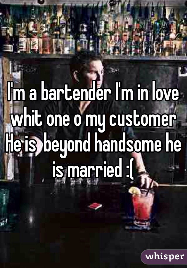 I'm a bartender I'm in love whit one o my customer  He is  beyond handsome he is married :(